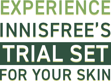 EXPERIENCE INNISFREE'S TRIAL SET FOR YOUR SKIN